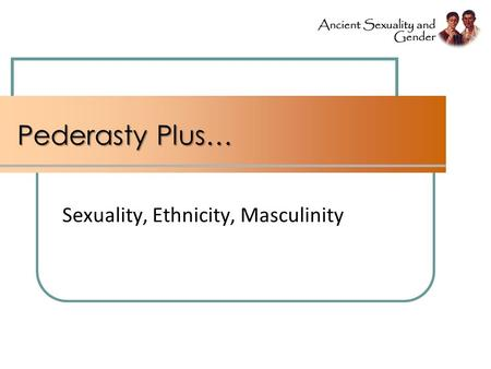 Pederasty Plus… Sexuality, Ethnicity, Masculinity.
