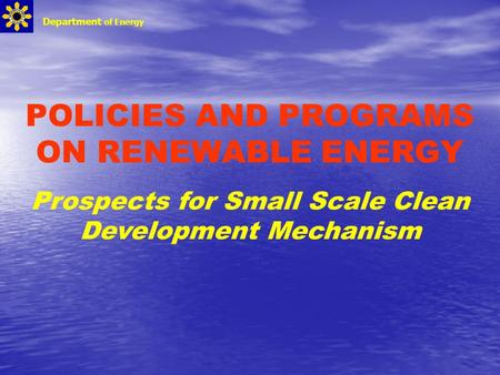 POLICIES AND PROGRAMS ON RENEWABLE ENERGY Prospects for Small Scale Clean Development Mechanism Department of Energy.