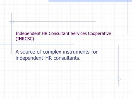Independent HR Consultant Services Cooperative (IHRCSC) A source of complex instruments for independent HR consultants.