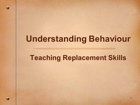 1 Understanding Behaviour Teaching Replacement Skills.