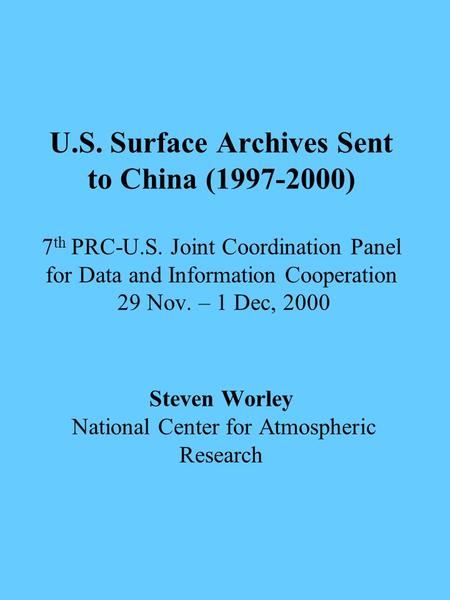 U.S. Surface Archives Sent to China (1997-2000) 7 th PRC-U.S. Joint Coordination Panel for Data and Information Cooperation 29 Nov. – 1 Dec, 2000 Steven.