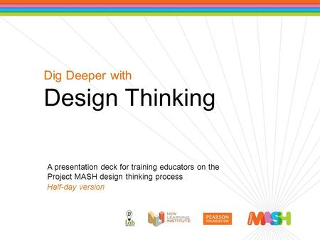 Dig Deeper with Design Thinking A presentation deck for training educators on the Project MASH design thinking process Half-day version.