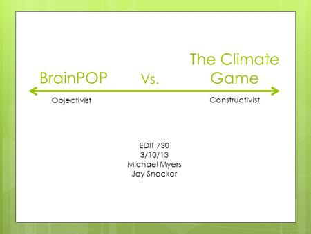 BrainPOP Vs. The Climate Game Objectivist Constructivist EDIT 730 3/10/13 Michael Myers Jay Snocker.