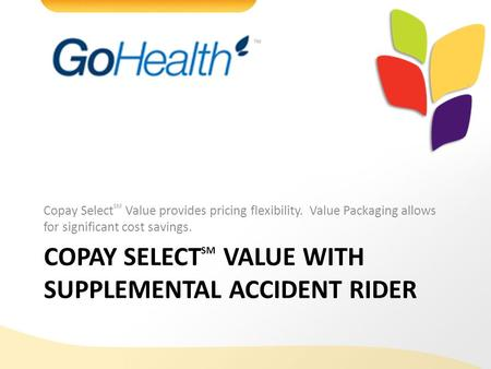 40962-G-1011 COPAY SELECT SM VALUE WITH SUPPLEMENTAL ACCIDENT RIDER Copay Select SM Value provides pricing flexibility. Value Packaging allows for significant.