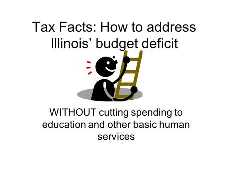 Tax Facts: How to address Illinois' budget deficit WITHOUT cutting spending to education and other basic human services.