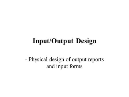 Input/Output Design - Physical design of output reports and input forms.