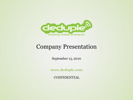Company Presentation September 15, 2010 www.deduple.com CONFIDENTIAL.