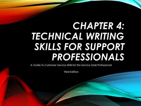 CHAPTER 4: TECHNICAL WRITING SKILLS FOR SUPPORT PROFESSIONALS A Guide <strong>to</strong> Customer Service Skills for the Service Desk Professional Third Edition.