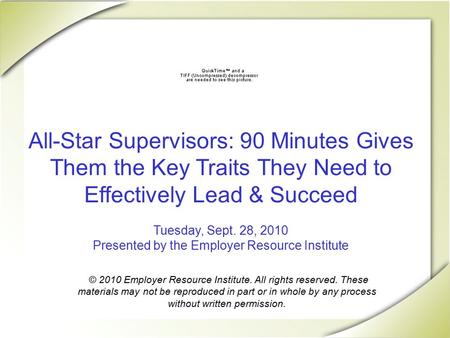 All-Star Supervisors: 90 Minutes Gives Them the Key Traits They Need to Effectively Lead & Succeed Tuesday, Sept. 28, 2010 Presented by the Employer Resource.