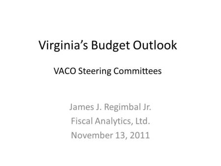 Virginia's Budget Outlook VACO Steering Committees James J. Regimbal Jr. Fiscal Analytics, Ltd. November 13, 2011.