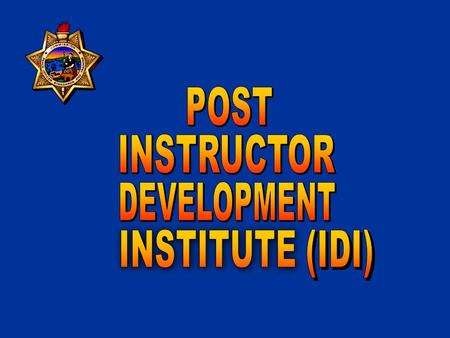 POST INSTRUCTOR DEVELOPMENT INSTITUTE PURPOSE: To provide standardized, multi-level, multi-track programs to develop professionalism in the delivery of.
