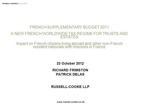 FRENCH SUPPLEMENTARY BUDGET 2011 A NEW FRENCH WORLDWIDE TAX REGIME FOR TRUSTS AND ESTATES Impact on French citizens living abroad and other non-French.