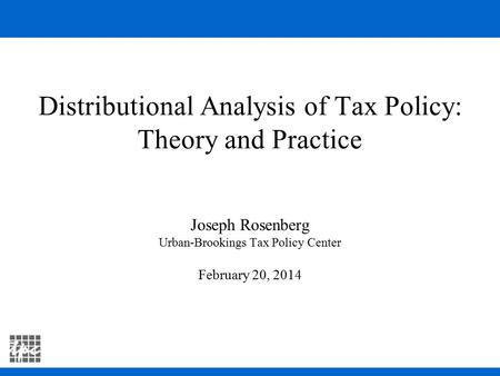 Distributional Analysis of Tax Policy: Theory and Practice Joseph Rosenberg Urban-Brookings Tax Policy Center February 20, 2014.