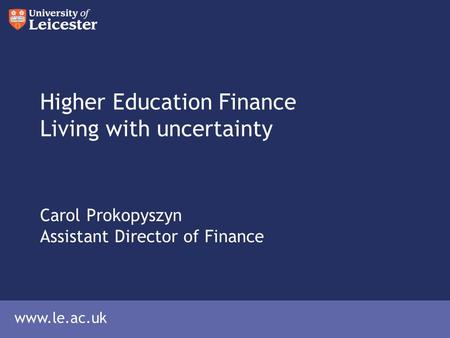 Www.le.ac.uk Higher Education Finance Living with uncertainty Carol Prokopyszyn Assistant Director of Finance.
