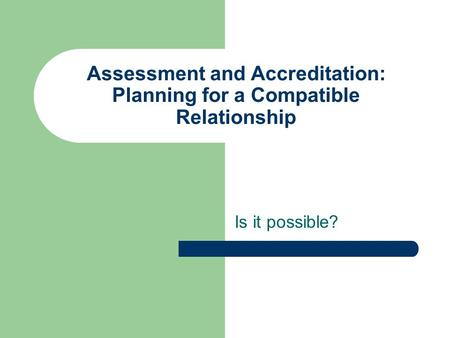 Assessment and Accreditation: Planning for a Compatible Relationship Is it possible?
