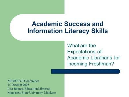 Academic Success and Information Literacy Skills What are the Expectations of Academic Librarians for Incoming Freshman? MEMO Fall Conference 15 October.