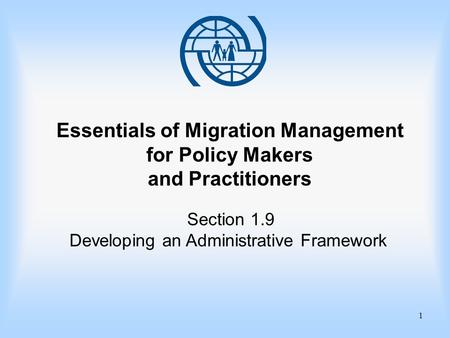 1 Essentials of Migration Management for Policy Makers and Practitioners Section 1.9 Developing an Administrative Framework.