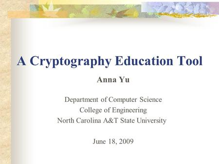 A Cryptography Education Tool Anna Yu Department of Computer Science College of Engineering North Carolina A&T State University June 18, 2009.