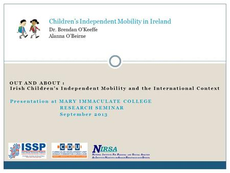 OUT AND ABOUT : Irish Children's Independent Mobility and the International Context Presentation at MARY IMMACULATE COLLEGE RESEARCH SEMINAR September.