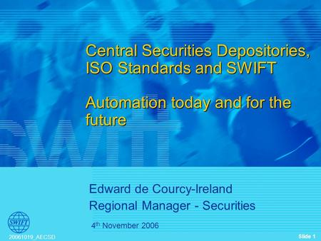 Slide 1 20061019_AECSD 4 th November 2006 Central Securities Depositories, ISO Standards and SWIFT Automation today and for the future Edward de Courcy-Ireland.