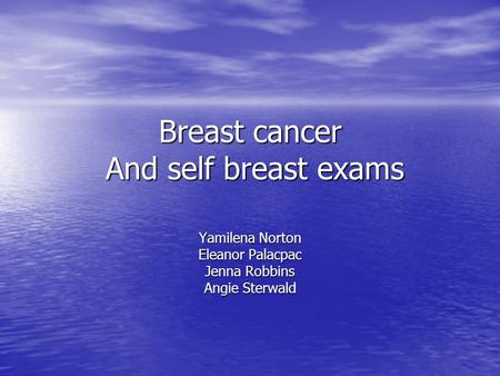 Breast cancer And self breast exams Yamilena Norton Eleanor Palacpac Jenna Robbins Angie Sterwald.