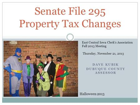 DAVE KUBIK DUBUQUE COUNTY ASSESSOR Senate File 295 Property Tax Changes Halloween 2013 East Central Iowa Clerk's Association Fall 2013 Meeting Thursday,
