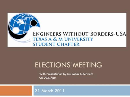 ELECTIONS MEETING 31 March 2011 With Presentation by Dr. Robin Autenrieth CE 203, 7pm.