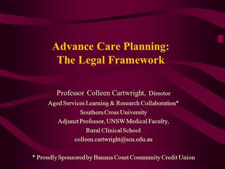 Advance Care Planning: The Legal Framework Professor Colleen Cartwright, Director Aged Services Learning & Research Collaboration* Southern Cross University.