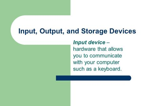 Input, Output, and Storage Devices Input device – hardware that allows you to communicate with your computer such as a keyboard.
