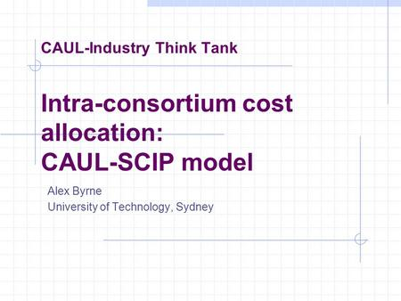 CAUL-Industry Think Tank Intra-consortium cost allocation: CAUL-SCIP model Alex Byrne University of Technology, Sydney.