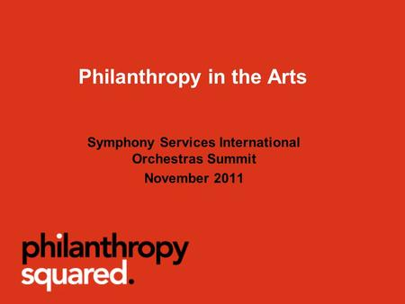 Philanthropy in the Arts Symphony Services International Orchestras Summit November 2011.