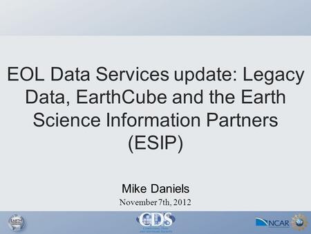 November 7th, 2012 Mike Daniels EOL Data Services update: Legacy Data, EarthCube and the Earth Science Information Partners (ESIP)