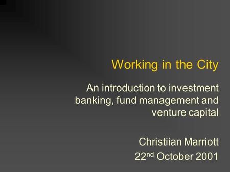 Working in the City An introduction to investment banking, fund management and venture capital Christiian Marriott 22 nd October 2001.