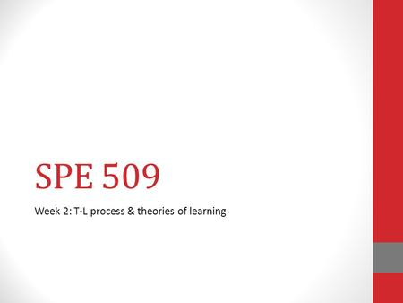 SPE 509 Week 2: T-L process & theories of learning.