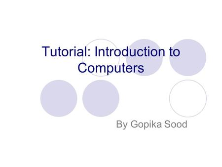 Tutorial: Introduction to Computers By Gopika Sood.