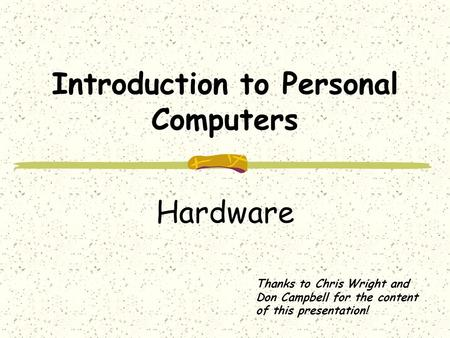 Introduction to Personal Computers Hardware Thanks to Chris Wright and Don Campbell for the content of this presentation!