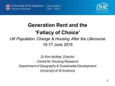 Generation Rent and the 'Fallacy of Choice' UK Population Change & Housing After the Lifecourse 16-17 June 2015 Dr Kim McKee, Director Centre for Housing.