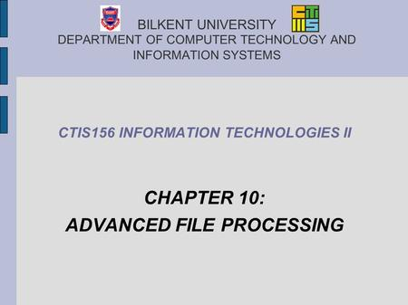 BILKENT UNIVERSITY DEPARTMENT OF COMPUTER TECHNOLOGY AND INFORMATION SYSTEMS CTIS156 INFORMATION TECHNOLOGIES II CHAPTER 10: ADVANCED FILE PROCESSING.