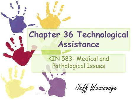 Chapter 36 Technological Assistance KIN 583- Medical and Pathological Issues Jeff Wascavage.