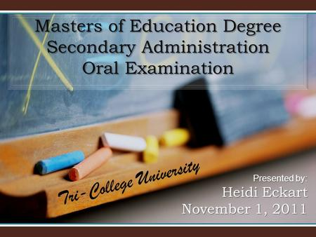 Masters of Education Degree Secondary Administration Oral Examination Presented by: Heidi Eckart November 1, 2011 Tri-College University.