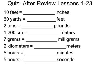 Quiz: After Review Lessons 1-23 10 feet = ____________ inches 60 yards = ___________ feet 2 tons = ____________ pounds 1,200 cm = ____________ meters 7.
