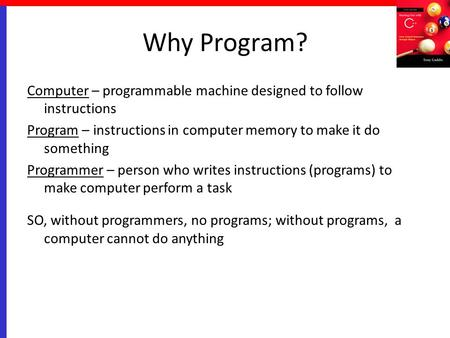 Why Program? Computer – programmable machine designed to follow instructions Program – instructions in computer memory to make it do something Programmer.