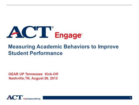 1 Measuring Academic Behaviors to Improve Student Performance GEAR UP Tennessee Kick-Off Nashville,TN, August 26, 2013.