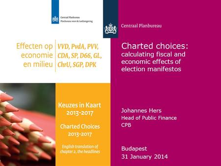 Centraal Planbureau Charted choices: calculating fiscal and economic effects of election manifestos Johannes Hers Head of Public Finance CPB Budapest 31.