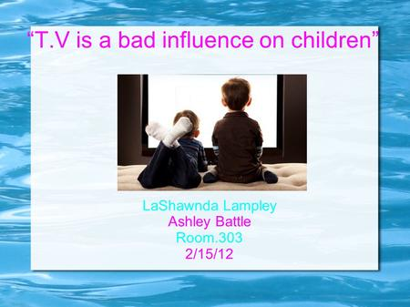 """T.V is a bad influence on children"" LaShawnda Lampley Ashley Battle Room.303 2/15/12."