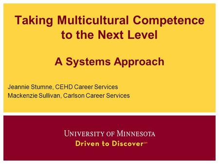 Taking Multicultural Competence to the Next Level A Systems Approach Jeannie Stumne, CEHD Career Services Mackenzie Sullivan, Carlson Career Services.