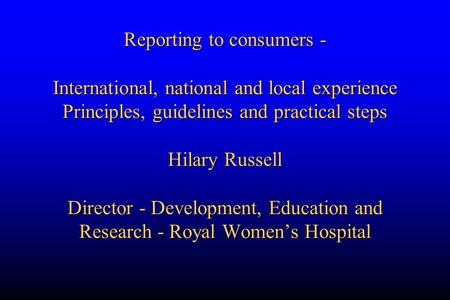 Reporting to consumers - International, national and local experience Principles, guidelines and practical steps Hilary Russell Director - Development,