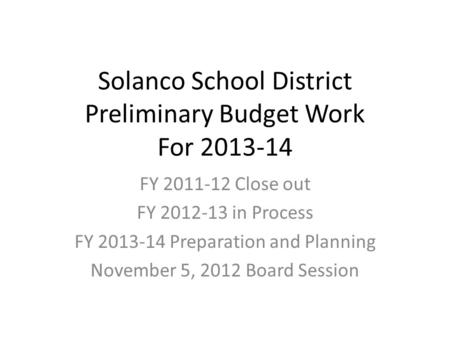Solanco School District Preliminary Budget Work For 2013-14 FY 2011-12 Close out FY 2012-13 in Process FY 2013-14 Preparation and Planning November 5,