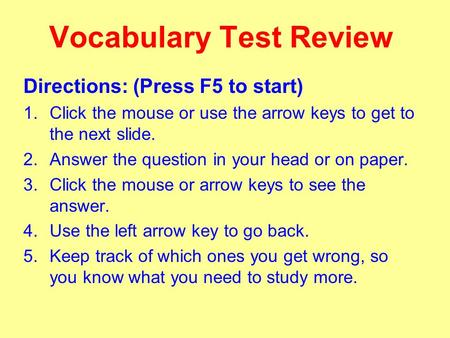 Vocabulary Test Review Directions: (Press F5 to start) 1.Click the mouse or use the arrow keys to get to the next slide. 2.Answer the question in your.