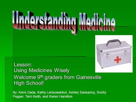 Lesson: Using Medicines Wisely Welcome 9 th graders from Gainesville High School! By: Kemi Dada, Kathy Lertsuwankul, Ashley Sansaricq, Scotty Pepper,